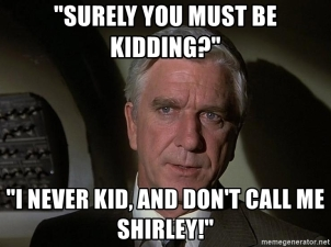 surely-you-must-be-kidding-i-never-kid-and-dont-call-me-shirley